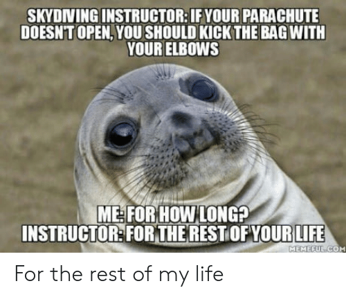 parachute: SKYDINING INSTRUCTOR: IF YOUR PARACHUTE  DOESNT OPEN,YOU SHOULD KICK THE BAG WITH  YOUR ELBOWS  ME FOR HOW LONG?  INSTRUCTOR:FORTHERESTOFYOURIFE  MEMEEU For the rest of my life