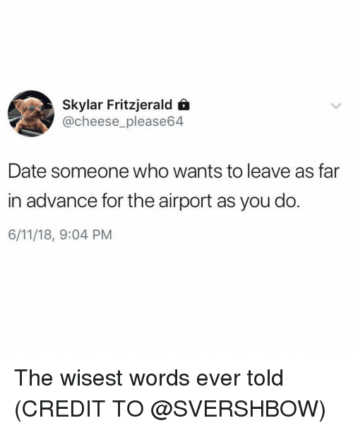 Funny, Date, and Cheese: Skylar Fritzjerald 6  @cheese_please64  Date someone who wants to leave as far  in advance for the airport as you do.  6/11/18, 9:04 PM The wisest words ever told (CREDIT TO @SVERSHBOW)
