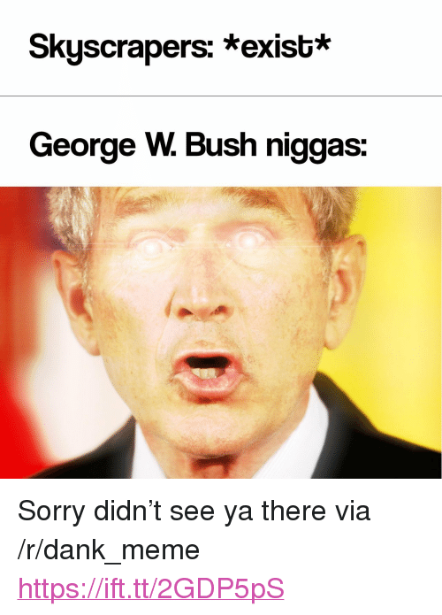 """Dank, George W. Bush, and Meme: Skyscrapers: *exist*  George W. Bush niggas: <p>Sorry didn&rsquo;t see ya there via /r/dank_meme <a href=""""https://ift.tt/2GDP5pS"""">https://ift.tt/2GDP5pS</a></p>"""