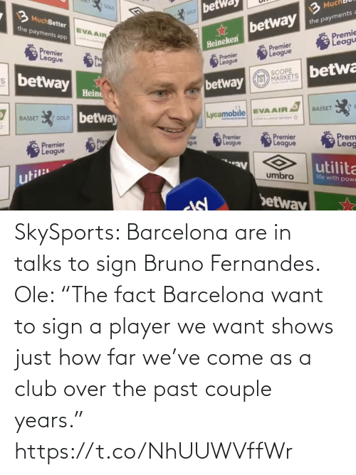 "sign: SkySports: Barcelona are in talks to sign Bruno Fernandes.   Ole: ""The fact Barcelona want to sign a player we want shows just how far we've come as a club over the past couple years."" https://t.co/NhUUWVffWr"