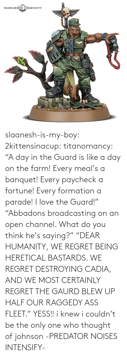 "You Think: slaanesh-is-my-boy:  2kittensinacup: titanomancy:    ""A day in the Guard is like a day on the farm! Every meal's a banquet! Every paycheck a fortune! Every formation a parade! I love the Guard!""     ""Abbadons broadcasting on an open channel. What do you think he's saying?"" ""DEAR HUMANITY, WE REGRET BEING HERETICAL BASTARDS. WE REGRET DESTROYING CADIA, AND WE MOST CERTAINLY REGRET THE GAURD BLEW UP HALF OUR RAGGEDY ASS FLEET.""  YESS!! i knew i couldn't be the only one who thought of johnson   -PREDATOR NOISES INTENSIFY-"