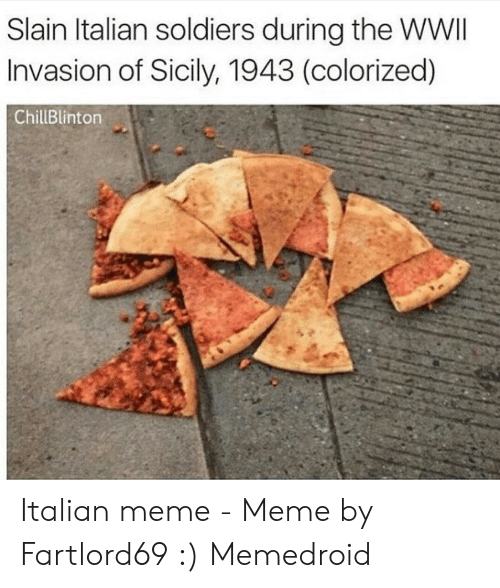 Fartlord69: Slain ltalian soldiers during the WWII  Invasion of Sicily, 1943 (colorized)  ChillBlinton Italian meme - Meme by Fartlord69 :) Memedroid
