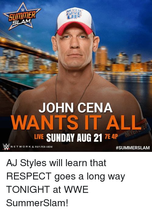 Aj Styles: SLAM  JOHN CENA  ANTS IT ALL  LIVE  SUNDAY AUG 21  7E 4P  NETWORK & PAY-PER-VIEW  AJ Styles will learn that RESPECT goes a long way TONIGHT at WWE SummerSlam!