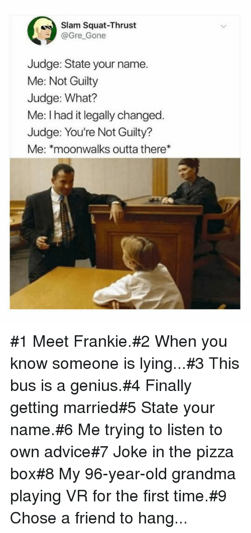 Advice, Grandma, and Pizza: Slam Squat-Thrust  @Gre Gone  Judge: State your name.  Me: Not Guilty  Judge: What?  Me: I had it legally changed  Judge: You're Not Guilty?  Me: *moonwalks outta there* #1 Meet Frankie.#2 When you know someone is lying...#3 This bus is a genius.#4 Finally getting married#5 State your name.#6 Me trying tolisten to own advice#7 Joke in the pizza box#8 My 96-year-old grandma playing VR for the first time.#9 Chose a friend to hang...