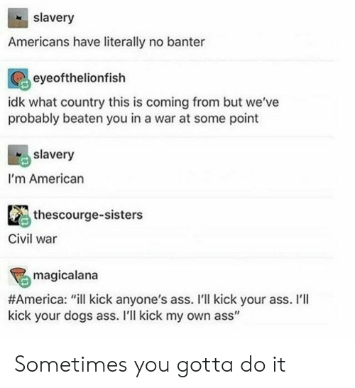 "America, Ass, and Dogs: slavery  Americans have literally no banter  eyeofthelionfish  idk what country this is coming from but we've  probably beaten you in a war at some point  slavery  I'm American  thescourge-sisters  Civil war  magicalana  #America : ""ill kick anyone's ass. I'll kick your ass. I'll  kick your dogs ass. I'll kick my own ass"" Sometimes you gotta do it"
