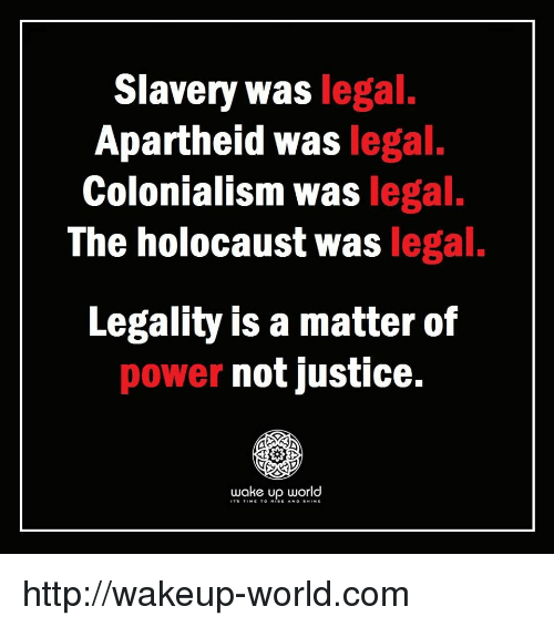 Holocaust, Http, and Justice: Slavery was legal  Apartheid was legal.  Colonialism was legal.  The holocaust was legal.  Legality is a matter of  power not justice.  wake up world http://wakeup-world.com
