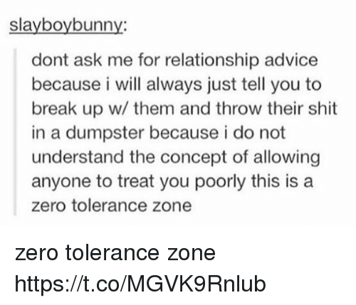 Advice, Memes, and Zero: slayboybunny:  dont ask me for relationship advice  because i will always just tell you to  break up w/ them and throw their shit  in a dumpster because i do not  understand the concept of allowing  anyone to treat you poorly this is a  zero tolerance zone zero tolerance zone https://t.co/MGVK9Rnlub