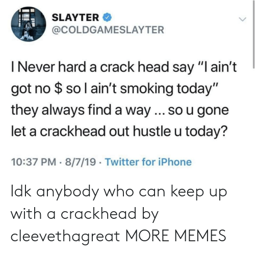 "Crackhead, Dank, and Head: SLAYTER  @COLDGAMESLAYTER  I Never hard a crack head say ""I ain't  got no $ so l ain't smoking today""  they always find a way ... so u gone  let a crackhead out hustle u today?  10:37 PM 8/7/19 Twitter for iPhone Idk anybody who can keep up with a crackhead by cleevethagreat MORE MEMES"
