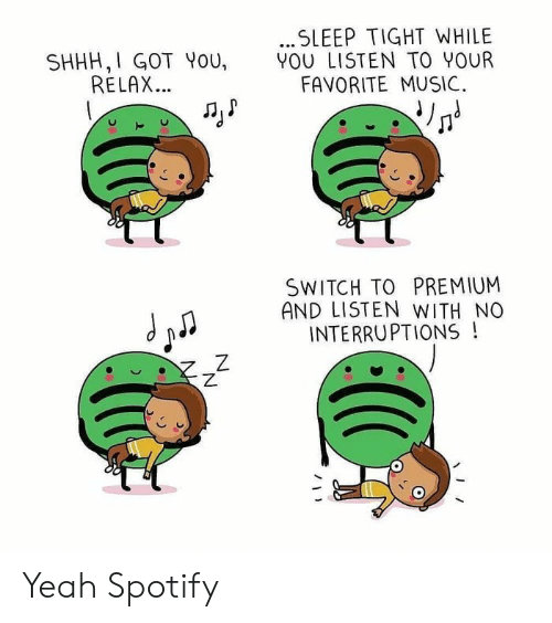 Music, Yeah, and Spotify: .SLEEP TIGHT WHILE  YOU LISTEN TO YOUR  FAVORITE MUSIC  SHHH,I GOT YoU,  RELAX...  SWITCH TO PREMIUM  AND LISTEN WITH NO  INTERRUPTIONS!  Z Yeah Spotify