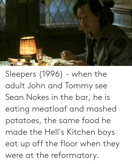 Floor: Sleepers (1996) - when the adult John and Tommy see Sean Nokes in the bar, he is eating meatloaf and mashed potatoes, the same food he made the Hell's Kitchen boys eat up off the floor when they were at the reformatory.
