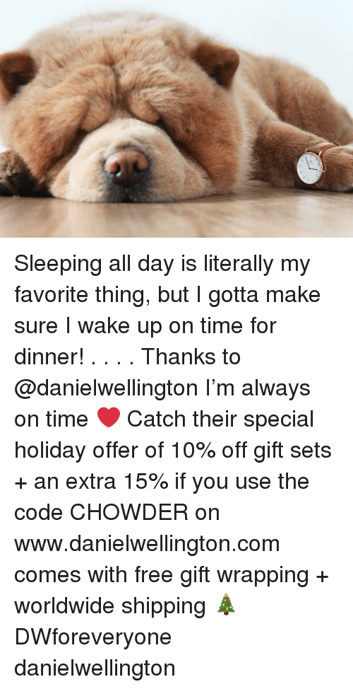 Memes, Free, and Time: Sleeping all day is literally my favorite thing, but I gotta make sure I wake up on time for dinner! . . . . Thanks to @danielwellington I'm always on time ❤️ Catch their special holiday offer of 10% off gift sets + an extra 15% if you use the code CHOWDER on www.danielwellington.com comes with free gift wrapping + worldwide shipping 🎄 DWforeveryone danielwellington