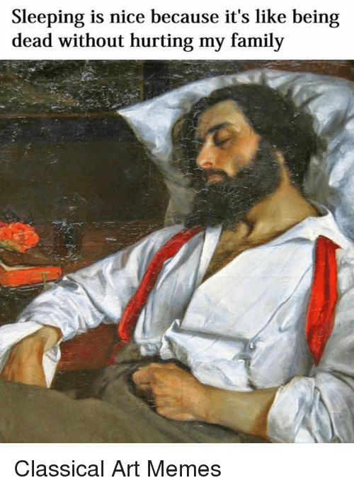 Classic Art: Sleeping is nice because it's like being  dead without hurting my family Classical Art Memes