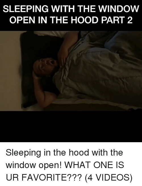 Memes, The Hood, and Videos: SLEEPING WITH THE WINDOW  OPEN IN THE HOOD PART 2 Sleeping in the hood with the window open! WHAT ONE IS UR FAVORITE??? (4 VIDEOS)