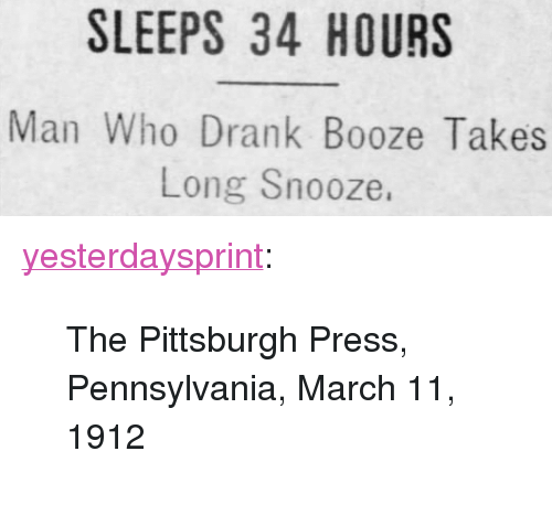 "Tumblr, Blog, and Http: SLEEPS 34 HOURS  Man Who Drank Booze Takes  Long Snooze, <p><a href=""http://yesterdays-print.com/post/164356480509/the-pittsburgh-press-pennsylvania-march-11-1912"" class=""tumblr_blog"">yesterdaysprint</a>:</p><blockquote><p> The Pittsburgh Press, Pennsylvania, March 11, 1912<br/></p></blockquote>"