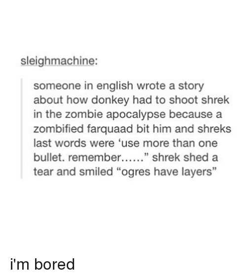 """Bulletted: sleighmachine:  someone in english wrote a story  about how donkey had to shoot shrek  in the zombie apocalypse because a  zombified farquaad bit him and shreks  last words were 'use more than one  bullet. remembe"""" shrek shed a  tear and smiled """"ogres have layers""""  13 i'm bored"""
