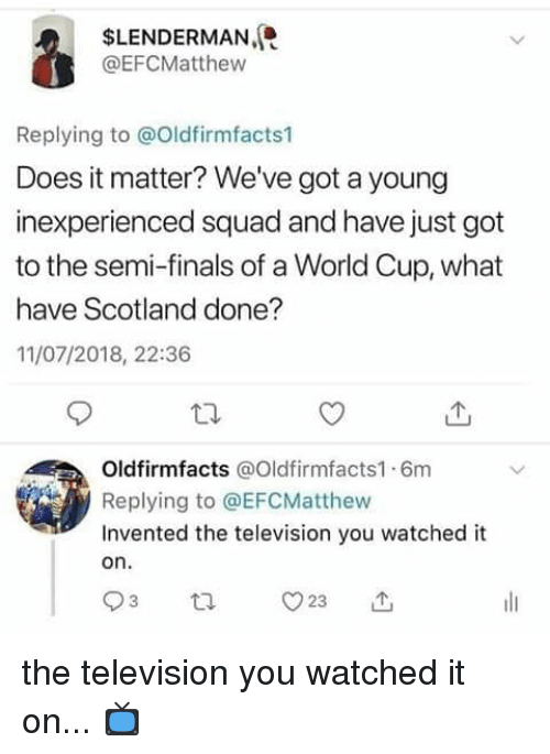 Finals, Memes, and Squad: SLENDERMAN,  @EFCMatthew  Replying to @Oldfirmfacts1  Does it matter? We've got a young  inexperienced squad and have just got  to the semi-finals of a World Cup, what  have Scotland done?  11/07/2018, 22:36  Oldfirmfacts @Oldfirmfacts1 6m  Replying to @EFCMatthew  Invented the television you watched it  on. the television you watched it on...  📺