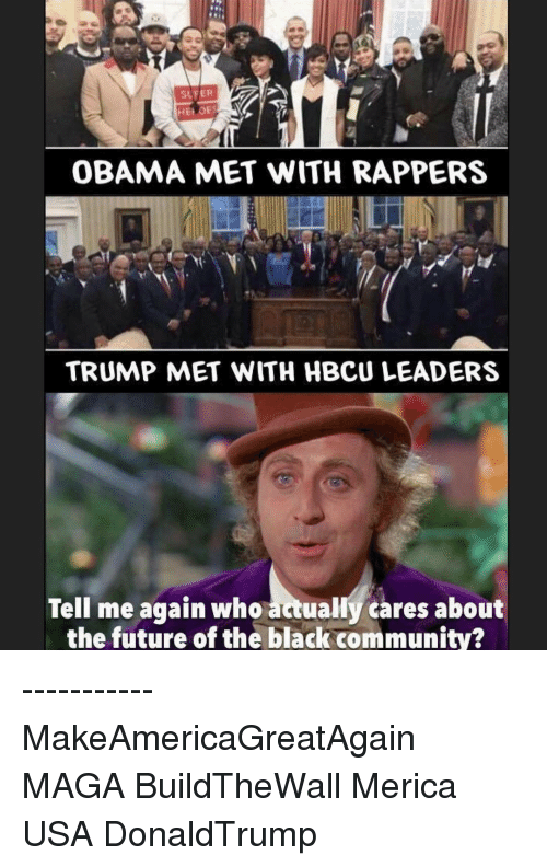 hbcu: SLFER  HEIvoES  OBAMA MET WITH RAPPERS  TRUMP MET WITH HBCU LEADERS  Tell me again who  actually cares about  the future of the black community? ----------- MakeAmericaGreatAgain MAGA BuildTheWall Merica USA DonaldTrump
