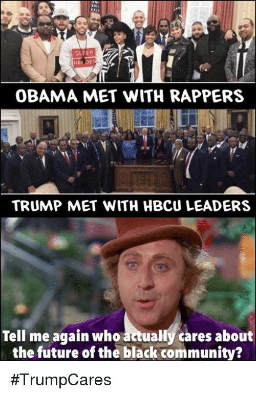 Memes, 🤖, and Hbcu: SLFER  OBAMA MET WITH RAPPERS  TRUMP MET WITH HBCU LEADERS  Tell me again who  actually cares about  the future of the black community? #TrumpCares