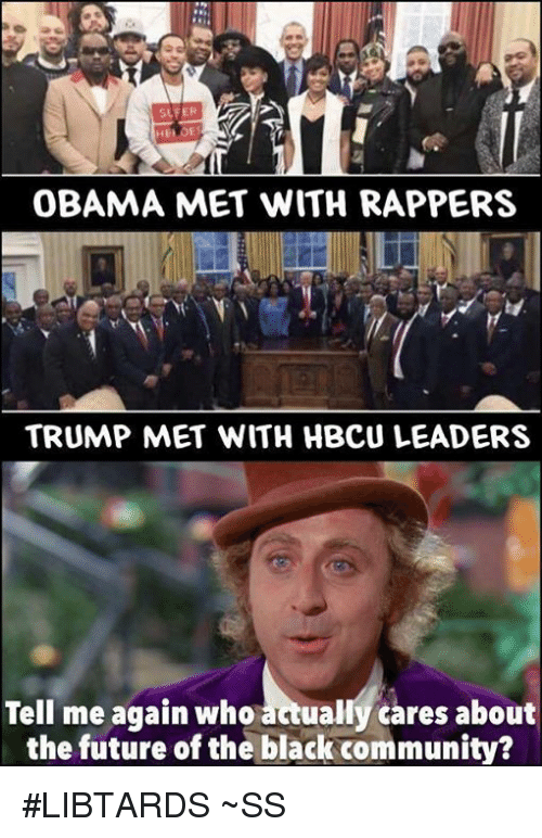 hbcu: SLFER  OBAMA MET WITH RAPPERS  TRUMP MET WITH HBcu LEADERS  Tell me again who  actually cares about  the future of the black community? #LIBTARDS  ~SS