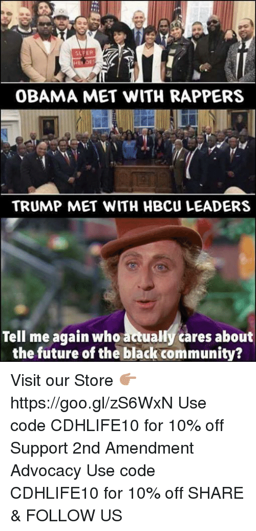 Community, Future, and Memes: SLFER  OBAMA MET WITH RAPPERS  TRUMP MET WITH HBCU LEADERS  Tell me again who actually cares about  the future of the black community? Visit our Store 👉🏽 https://goo.gl/zS6WxN Use code CDHLIFE10 for 10% off Support 2nd Amendment Advocacy Use code CDHLIFE10 for 10% off SHARE & FOLLOW US
