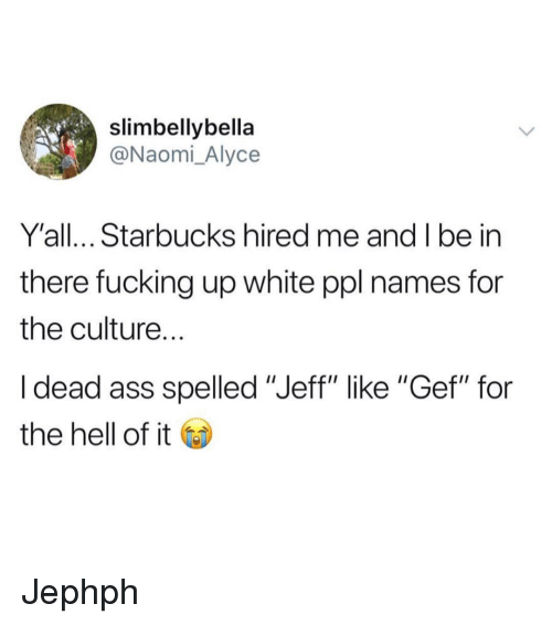 "Ass, Fucking, and Funny: slimbellybella  @Naomi_Alyce  Y'all... Starbucks hired me and I be in  there fucking up white ppl names for  the culture.  I dead ass spelled ""Jeff"" like ""Gef"" for  the hell of it Jephph"