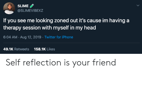 Head, Iphone, and Twitter: SLIME  @SLIMEVIBEXZ  If you see me looking zoned out it's cause im having a  therapy session with myself in my head  6:04 AM Aug 12, 2019 Twitter for iPhone  158.1K Likes  49.1K Retweets Self reflection is your friend