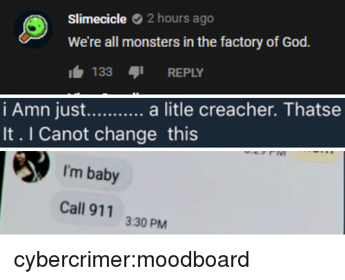 Call 911: Slimecicle 2 hours ago  We're all monsters in the factory of God.  133 REPLY   It. I Canot change this   I'm baby  Call 911  3:30 PM cybercrimer:moodboard