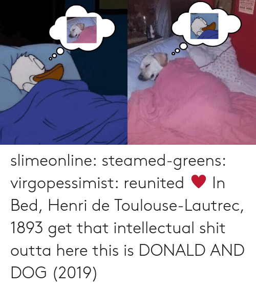 Shit, Tumblr, and Blog: slimeonline:  steamed-greens:  virgopessimist:  reunited ♥️  In Bed, Henri de Toulouse-Lautrec, 1893  get that intellectual shit outta here this is DONALD AND DOG (2019)