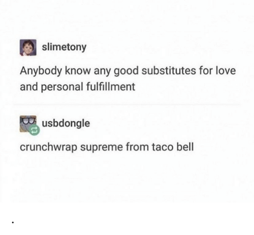 Taco Bell: slimetony  Anybody know any good substitutes for love  and personal fulfillment  usbdongle  crunchwrap supreme from taco bell .