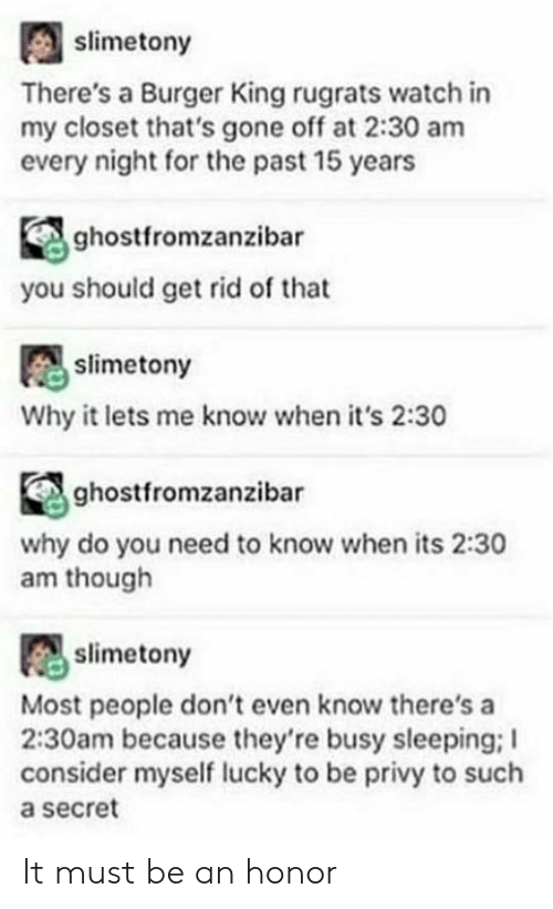 Burger King, Rugrats, and Tumblr: slimetony  There's a Burger King rugrats watch in  my closet that's gone off at 2:30 am  every night for the past 15 years  ghostfromzanzibar  you should get rid of that  slimetony  Why it lets me know when it's 2:30  ghostfromzanzibar  why do you need to know when its 2:30  am though  slimetony  Most people don't even know there's a  2:30am because they're busy sleeping; I  consider myself lucky to be privy to such  a secret It must be an honor