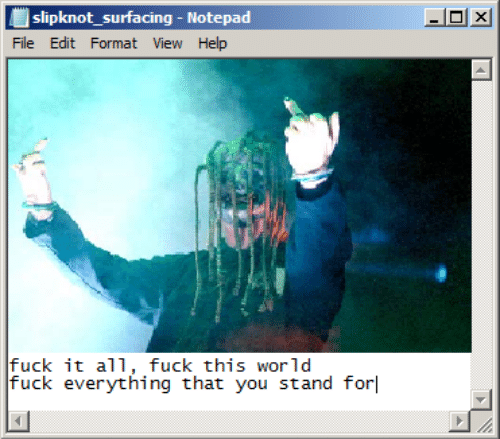 Fuck, Help, and Slipknot: slipknot_surfacing - Notepad  File Edit Format View Help  fuck it all, fuck this world  fuck everything that you stand for  X