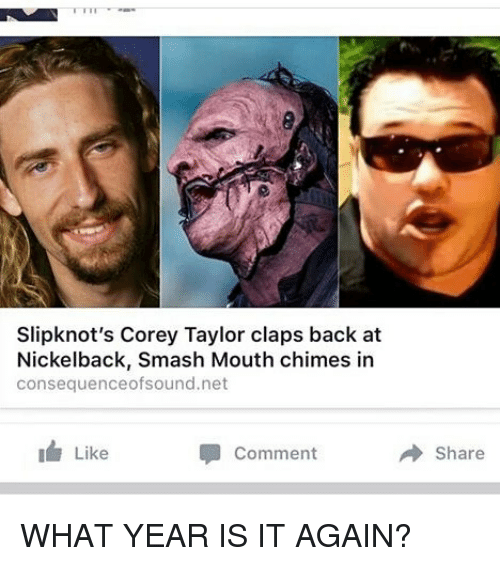 what year is it: Slipknot's Corey Taylor claps back at  Nickelback, Smash Mouth chimes in  consequenceofsound.net  Like  Comment  Share WHAT YEAR IS IT AGAIN?