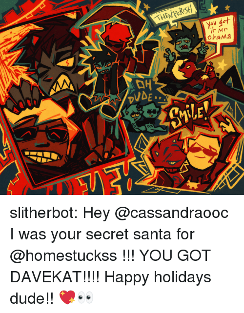 Dude, Target, and Tumblr: slitherbot:  Hey @cassandraooc I was your secret santa for @homestuckss !!! YOU GOT DAVEKAT!!!! Happy holidays dude!! 💖👀