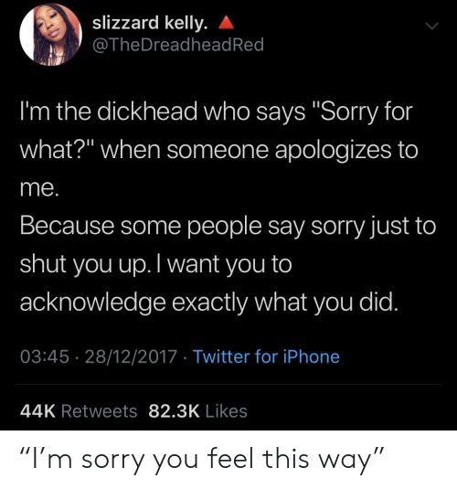 "people-say: slizzard kelly.  @TheDreadhead Red  I'm the dickhead who says ""Sorry for  what?"" when someone apologizes to  me.  Because some people say sorry just to  shut  you up.Twant you to  acknowledge exactly what you did.  03:45 28/12/2017 Twitter for iPhone  44K Retweets 82.3K Likes ""I'm sorry you feel this way"""