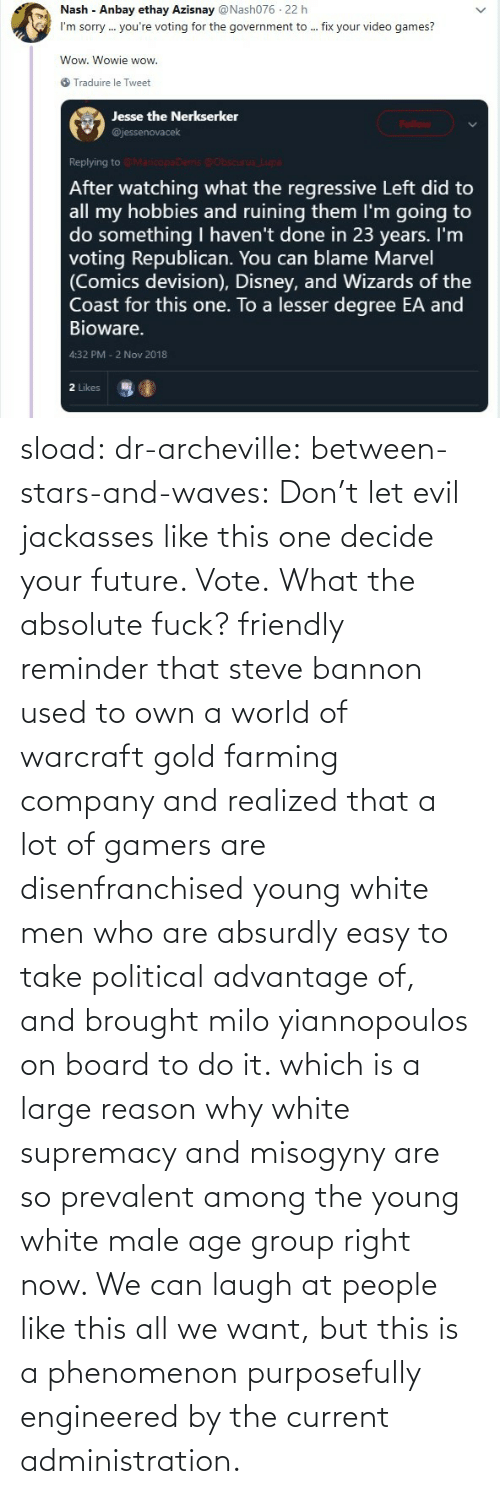 White: sload: dr-archeville:  between-stars-and-waves: Don't let evil jackasses like this one decide your future. Vote.  What the absolute fuck?   friendly reminder that steve bannon used to own a world of warcraft gold farming company and realized that a lot of gamers are disenfranchised young white men who are absurdly easy to take political advantage of, and brought milo yiannopoulos on board to do it. which is a large reason why white supremacy and misogyny are so prevalent among the young white male age group right now. We can laugh at people like this all we want, but this is a phenomenon purposefully engineered by the current administration.