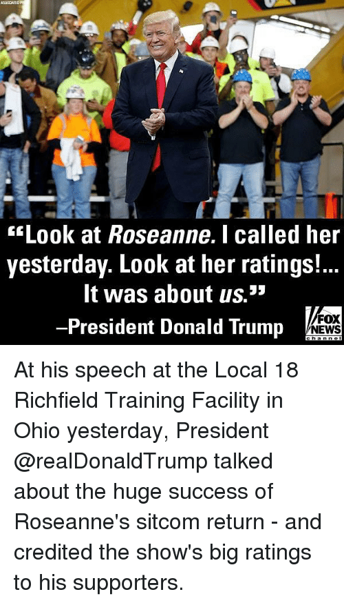 Credited: sLook at Roseanne.I called her  yesterday. Look at her ratings!...  It was about us.3  -President Donald Trump  FOX  NEWS At his speech at the Local 18 Richfield Training Facility in Ohio yesterday, President @realDonaldTrump talked about the huge success of Roseanne's sitcom return - and credited the show's big ratings to his supporters.