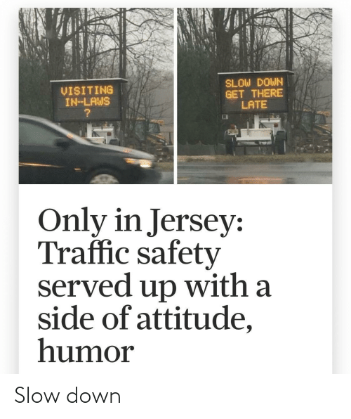 Safety: SLOW DOWN  GET THERE  LATE  VISITING  IN-LAWS  Only in Jersey:  Traffic safety  served up with a  side of attitude,  humor Slow down
