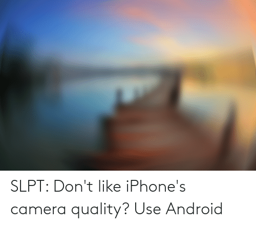 Android: SLPT: Don't like iPhone's camera quality? Use Android