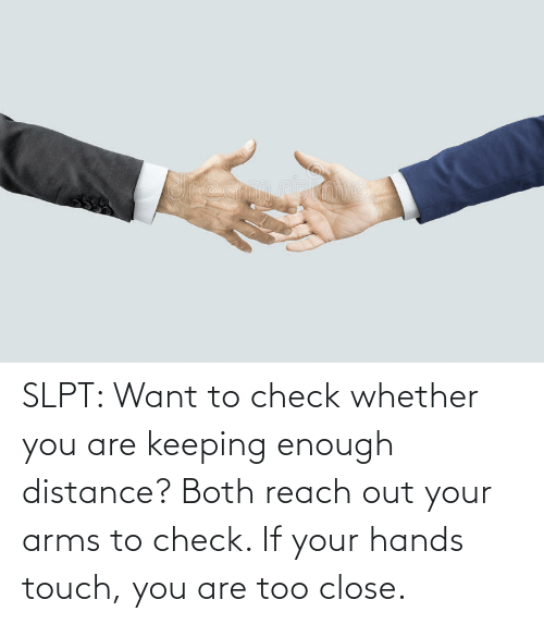 arms: SLPT: Want to check whether you are keeping enough distance? Both reach out your arms to check. If your hands touch, you are too close.