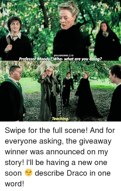 Slugs: @SLUG HORNS II IG  Professor Moody? Wha- What are you doing?  Teaching Swipe for the full scene! And for everyone asking, the giveaway winner was announced on my story! I'll be having a new one soon 😏 describe Draco in one word!