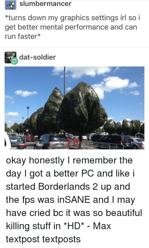 borderlands 2: slumber man cer  *turns down my graphics settings irl so i  get better mental performance and can  run faster  dat-soldier okay honestly I remember the day I got a better PC and like i started Borderlands 2 up and the fps was inSANE and I may have cried bc it was so beautiful killing stuff in *HD* - Max textpost textposts