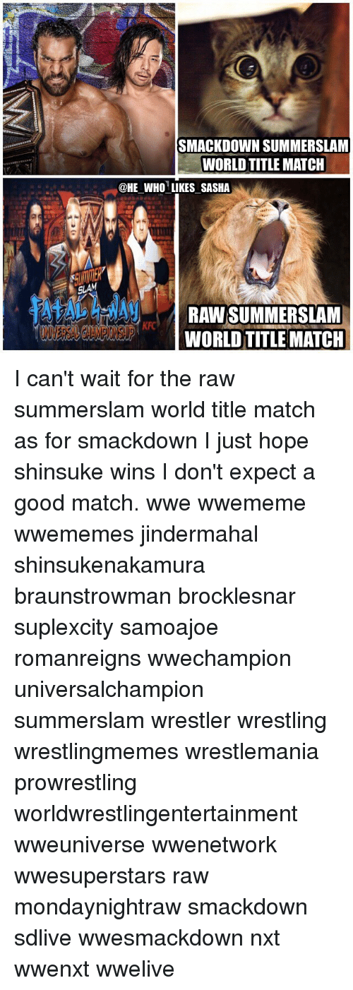 Memes, Wrestling, and World Wrestling Entertainment: SMACKDOWN SUMMERSLANM  WORLD TITLE MATCH  @HE WHO LIKES SASHA  WORLD TITLE MATCH I can't wait for the raw summerslam world title match as for smackdown I just hope shinsuke wins I don't expect a good match. wwe wwememe wwememes jindermahal shinsukenakamura braunstrowman brocklesnar suplexcity samoajoe romanreigns wwechampion universalchampion summerslam wrestler wrestling wrestlingmemes wrestlemania prowrestling worldwrestlingentertainment wweuniverse wwenetwork wwesuperstars raw mondaynightraw smackdown sdlive wwesmackdown nxt wwenxt wwelive