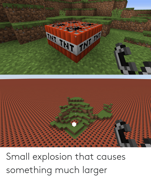 explosion: Small explosion that causes something much larger