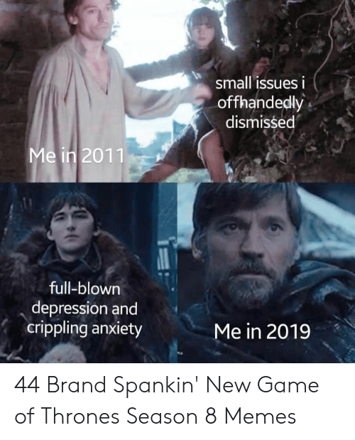 Game of Thrones, Memes, and Anxiety: small issues i  offhandedly  dismissed  Me in 2011  full-blown  depression and  crippling anxiety  Me in 2019 44 Brand Spankin' New Game of Thrones Season 8 Memes