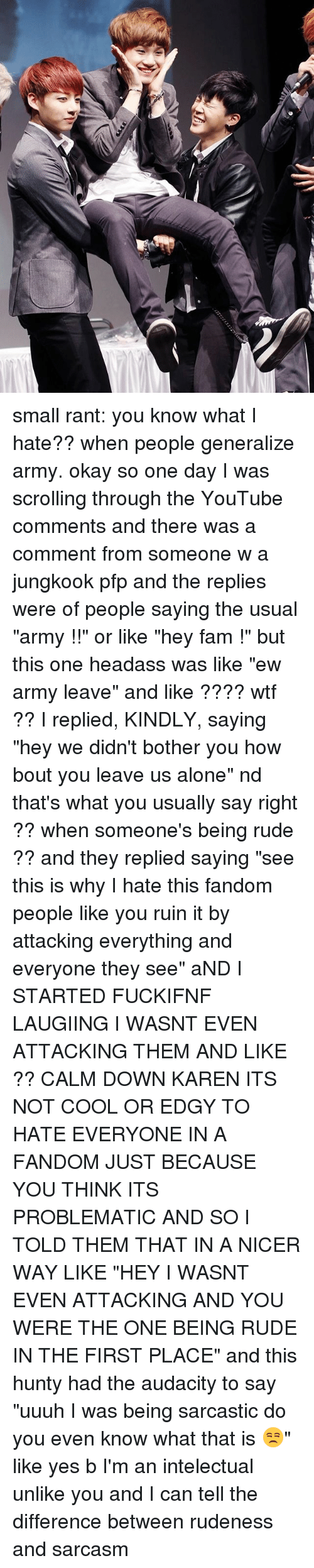 """Botherers: small rant: you know what I hate?? when people generalize army. okay so one day I was scrolling through the YouTube comments and there was a comment from someone w a jungkook pfp and the replies were of people saying the usual """"army !!"""" or like """"hey fam !"""" but this one headass was like """"ew army leave"""" and like ???? wtf ?? I replied, KINDLY, saying """"hey we didn't bother you how bout you leave us alone"""" nd that's what you usually say right ?? when someone's being rude ?? and they replied saying """"see this is why I hate this fandom people like you ruin it by attacking everything and everyone they see"""" aND I STARTED FUCKIFNF LAUGIING I WASNT EVEN ATTACKING THEM AND LIKE ?? CALM DOWN KAREN ITS NOT COOL OR EDGY TO HATE EVERYONE IN A FANDOM JUST BECAUSE YOU THINK ITS PROBLEMATIC AND SO I TOLD THEM THAT IN A NICER WAY LIKE """"HEY I WASNT EVEN ATTACKING AND YOU WERE THE ONE BEING RUDE IN THE FIRST PLACE"""" and this hunty had the audacity to say """"uuuh I was being sarcastic do you even know what that is 😒"""" like yes b I'm an intelectual unlike you and I can tell the difference between rudeness and sarcasm"""