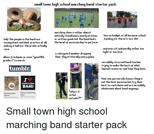 "Marching Band Memes: small toun high school marching band starter pack  marching show is either almost  entirely standtunesi poorly written.  or written good. but the band lacks  the level of musicianship to perform  has no budget at all because school  funding for the arts are shit  half th  incompetent and dont practice at all.  making it hell for those who actually  e people in the band are  uniforms fit aukwardly. either too  tight or too lose  care  a colorguard member dropping  their flag at literally every game  allows freshmen or even ""good 8th  graders"" to march  incredibly stressed band teacher  trying to make the best of what  tumblr.  limited resources and time they have  that one ρerson who knows theyre  not the best musician but try their  best to contribute and are incredibly  wholesome about band anyway:s  MARCHING  ""whyisit  so hot  outsidef!""  Memes of Marching  Band  Marching Band  Memes  @MarchingBandMemes @memesofmarchingban"