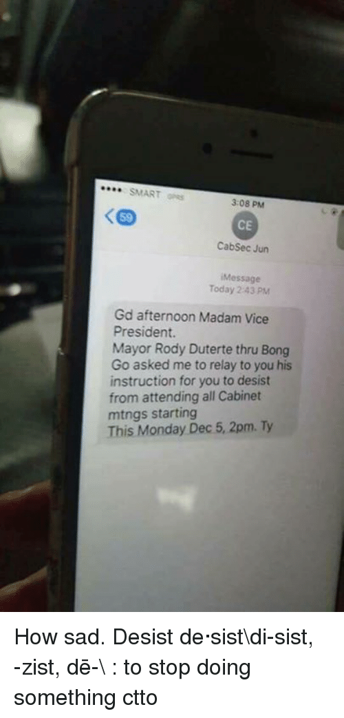 Duterte: SMART  3:08 PM  CE  Cabsec Jun  Message  Today 2 43 PM  Gd afternoon Madam Vice  President.  Mayor Rody Duterte thru Bong  Go asked me to relay to you his  instruction for you to desist  from attending all Cabinet  mtngs starting  This Monday Dec 5, 2pm. Ty How sad.   Desist de·sist\di-ˈsist, -ˈzist, dē-\ : to stop doing something  ctto