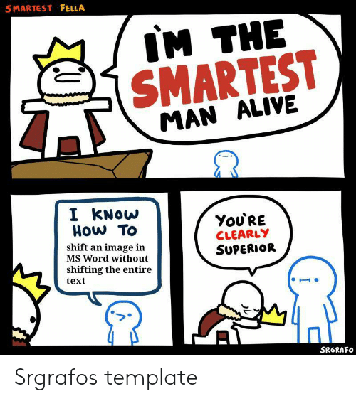 Alive, How To, and Image: SMARTEST FELLA  IM THE  SMARTEST  MAN ALIVE  I KNOW  HOw To  You'RE  CLEARLY  SUPERIOR  shift an image in  MS Word without  shifting the entire  text  SRGRAFO Srgrafos template