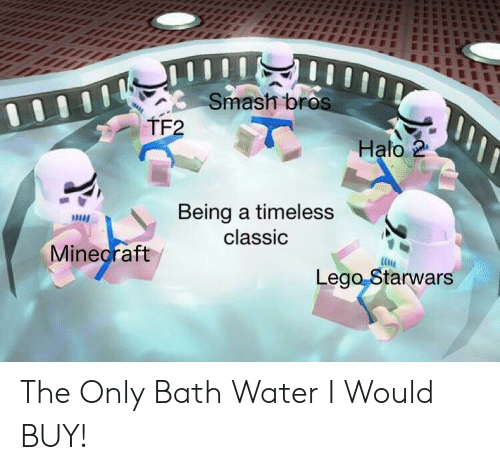 Bath Water: Smash bros  TF2  Halo 2  Being a timeless  classic  Minecraft  Lego Starwars The Only Bath Water I Would BUY!