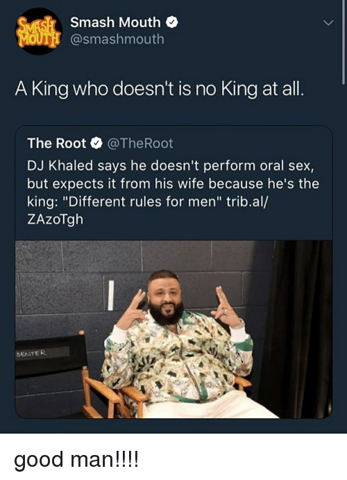 """DJ Khaled, Memes, and Sex: Smash Mouth  OUT @smashmouth  A King who doesn't is no King at all  The Root @TheRoot  DJ Khaled says he doesn't perform oral sex,  but expects it from his wife because he's the  king: """"Different rules for men"""" trib.al/  ZAzoTgh  SENTER good man!!!!"""